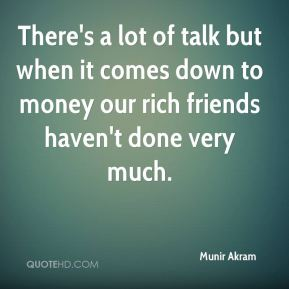 Munir Akram  - There's a lot of talk but when it comes down to money our rich friends haven't done very much.