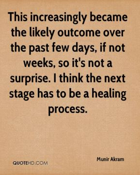 Munir Akram  - This increasingly became the likely outcome over the past few days, if not weeks, so it's not a surprise. I think the next stage has to be a healing process.