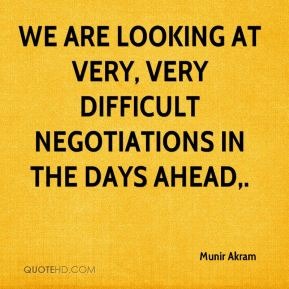 We are looking at very, very difficult negotiations in the days ahead.