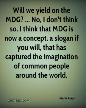 Munir Akram  - Will we yield on the MDG? ... No, I don't think so. I think that MDG is now a concept, a slogan if you will, that has captured the imagination of common people around the world.