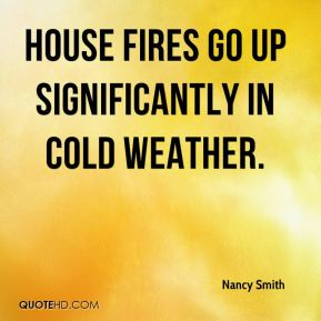 Nancy Smith  - House fires go up significantly in cold weather.