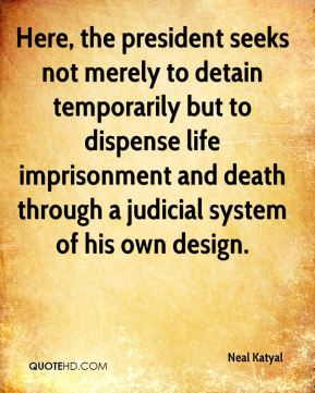 Neal Katyal  - Here, the president seeks not merely to detain temporarily but to dispense life imprisonment and death through a judicial system of his own design.