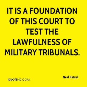 Neal Katyal  - It is a foundation of this court to test the lawfulness of military tribunals.