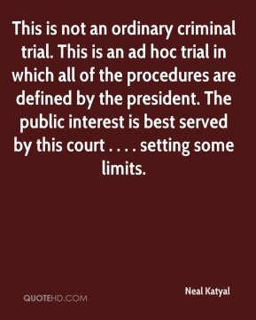 This is not an ordinary criminal trial. This is an ad hoc trial in which all of the procedures are defined by the president. The public interest is best served by this court . . . . setting some limits.