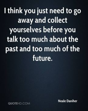 I think you just need to go away and collect yourselves before you talk too much about the past and too much of the future.