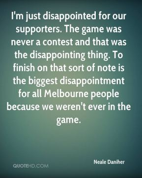 I'm just disappointed for our supporters. The game was never a contest and that was the disappointing thing. To finish on that sort of note is the biggest disappointment for all Melbourne people because we weren't ever in the game.