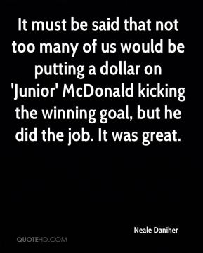 It must be said that not too many of us would be putting a dollar on 'Junior' McDonald kicking the winning goal, but he did the job. It was great.