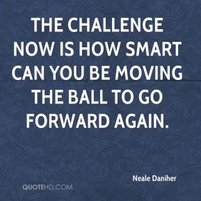The challenge now is how smart can you be moving the ball to go forward again.