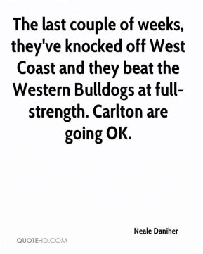 The last couple of weeks, they've knocked off West Coast and they beat the Western Bulldogs at full-strength. Carlton are going OK.