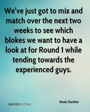 We've just got to mix and match over the next two weeks to see which blokes we want to have a look at for Round 1 while tending towards the experienced guys.
