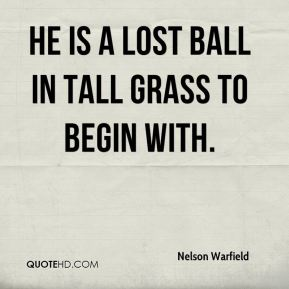 He is a lost ball in tall grass to begin with.