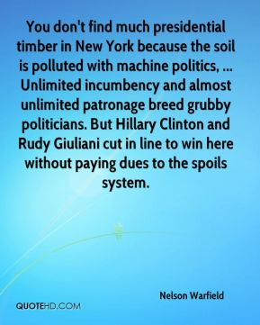 You don't find much presidential timber in New York because the soil is polluted with machine politics, ... Unlimited incumbency and almost unlimited patronage breed grubby politicians. But Hillary Clinton and Rudy Giuliani cut in line to win here without paying dues to the spoils system.