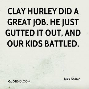 Nick Bosnic  - Clay Hurley did a great job. He just gutted it out, and our kids battled.