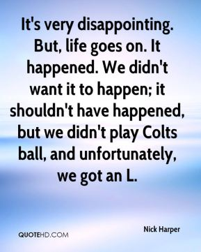 It's very disappointing. But, life goes on. It happened. We didn't want it to happen; it shouldn't have happened, but we didn't play Colts ball, and unfortunately, we got an L.
