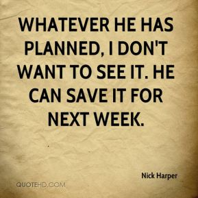 Nick Harper  - Whatever he has planned, I don't want to see it. He can save it for next week.
