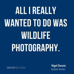 Nigel Dennis - All I really wanted to do was wildlife photography.