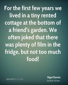 Nigel Dennis - For the first few years we lived in a tiny rented cottage at the bottom of a friend's garden. We often joked that there was plenty of film in the fridge, but not too much food!