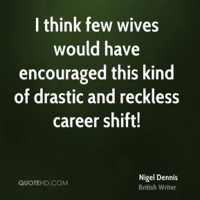 Nigel Dennis - I think few wives would have encouraged this kind of drastic and reckless career shift!