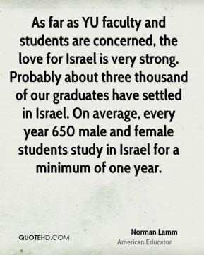 Norman Lamm - As far as YU faculty and students are concerned, the love for Israel is very strong. Probably about three thousand of our graduates have settled in Israel. On average, every year 650 male and female students study in Israel for a minimum of one year.