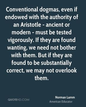 Norman Lamm - Conventional dogmas, even if endowed with the authority of an Aristotle - ancient or modern - must be tested vigorously. If they are found wanting, we need not bother with them. But if they are found to be substantially correct, we may not overlook them.