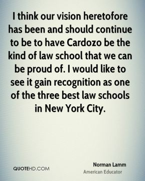 Norman Lamm - I think our vision heretofore has been and should continue to be to have Cardozo be the kind of law school that we can be proud of. I would like to see it gain recognition as one of the three best law schools in New York City.