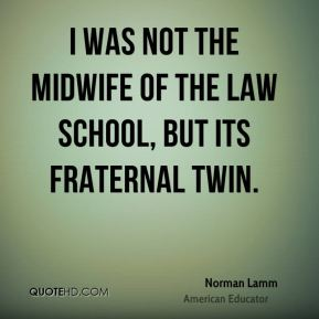 I was not the midwife of the Law School, but its fraternal twin.