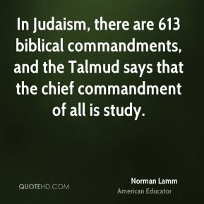 In Judaism, there are 613 biblical commandments, and the Talmud says that the chief commandment of all is study.