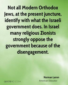 Not all Modern Orthodox Jews, at the present juncture, identify with what the Israeli government does. In Israel many religious Zionists strongly oppose the government because of the disengagement.