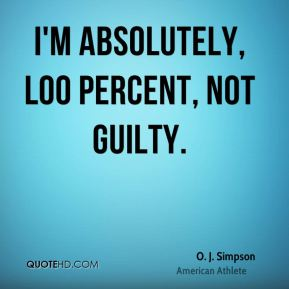 I'm absolutely, l00 percent, not guilty.