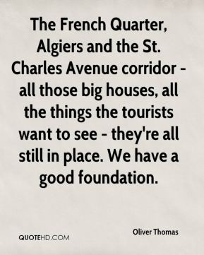 Oliver Thomas  - The French Quarter, Algiers and the St. Charles Avenue corridor - all those big houses, all the things the tourists want to see - they're all still in place. We have a good foundation.