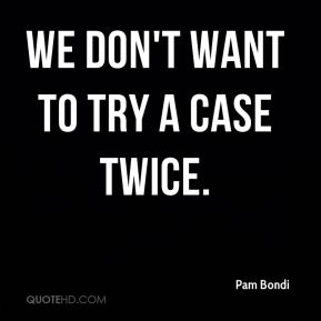We don't want to try a case twice.