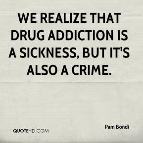 Pam Bondi  - We realize that drug addiction is a sickness, but it's also a crime.
