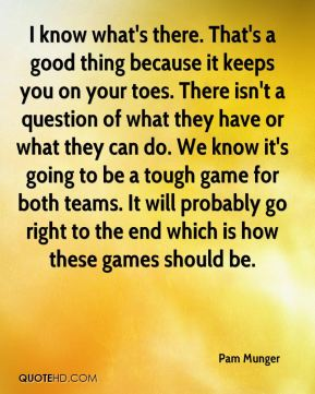 Pam Munger  - I know what's there. That's a good thing because it keeps you on your toes. There isn't a question of what they have or what they can do. We know it's going to be a tough game for both teams. It will probably go right to the end which is how these games should be.