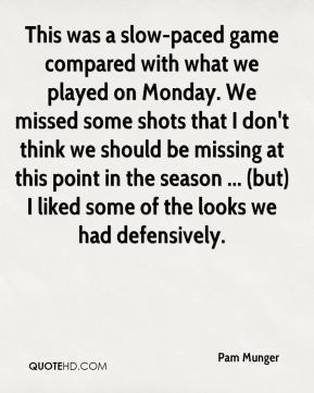 Pam Munger  - This was a slow-paced game compared with what we played on Monday. We missed some shots that I don't think we should be missing at this point in the season ... (but) I liked some of the looks we had defensively.