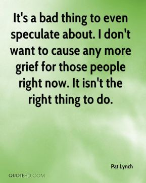 Pat Lynch  - It's a bad thing to even speculate about. I don't want to cause any more grief for those people right now. It isn't the right thing to do.
