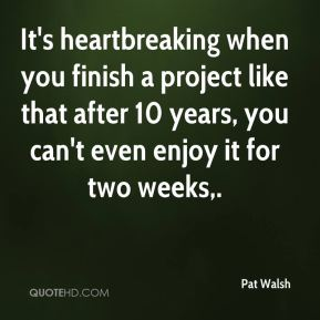 Pat Walsh  - It's heartbreaking when you finish a project like that after 10 years, you can't even enjoy it for two weeks.