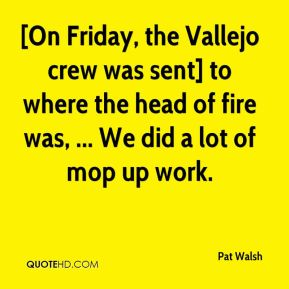 Pat Walsh  - [On Friday, the Vallejo crew was sent] to where the head of fire was, ... We did a lot of mop up work.