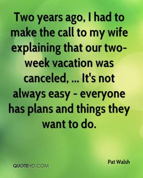 Pat Walsh  - Two years ago, I had to make the call to my wife explaining that our two-week vacation was canceled, ... It's not always easy - everyone has plans and things they want to do.
