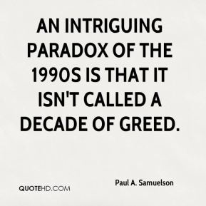 An intriguing paradox of the 1990s is that it isn't called a decade of greed.