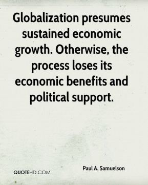 Paul A. Samuelson  - Globalization presumes sustained economic growth. Otherwise, the process loses its economic benefits and political support.