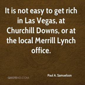 Paul A. Samuelson  - It is not easy to get rich in Las Vegas, at Churchill Downs, or at the local Merrill Lynch office.