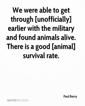 Paul Berry  - We were able to get through [unofficially] earlier with the military and found animals alive. There is a good [animal] survival rate.