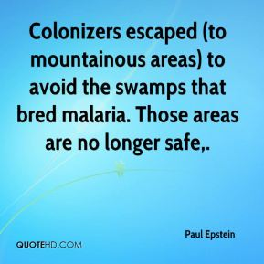 Paul Epstein  - Colonizers escaped (to mountainous areas) to avoid the swamps that bred malaria. Those areas are no longer safe.
