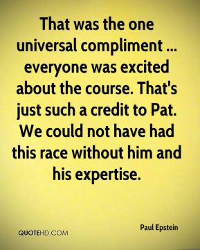 Paul Epstein  - That was the one universal compliment ... everyone was excited about the course. That's just such a credit to Pat. We could not have had this race without him and his expertise.