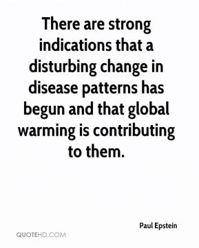 Paul Epstein  - There are strong indications that a disturbing change in disease patterns has begun and that global warming is contributing to them.