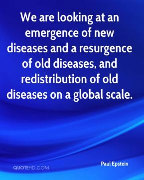 We are looking at an emergence of new diseases and a resurgence of old diseases, and redistribution of old diseases on a global scale.