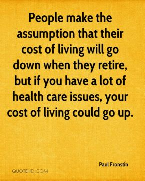 Paul Fronstin  - People make the assumption that their cost of living will go down when they retire, but if you have a lot of health care issues, your cost of living could go up.