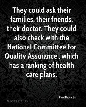 Paul Fronstin  - They could ask their families, their friends, their doctor. They could also check with the National Committee for Quality Assurance , which has a ranking of health care plans.