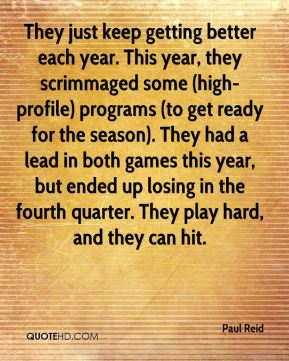 Paul Reid  - They just keep getting better each year. This year, they scrimmaged some (high-profile) programs (to get ready for the season). They had a lead in both games this year, but ended up losing in the fourth quarter. They play hard, and they can hit.