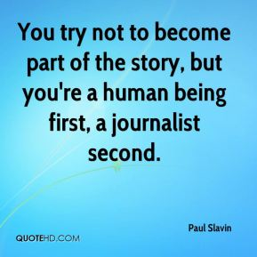 Paul Slavin  - You try not to become part of the story, but you're a human being first, a journalist second.